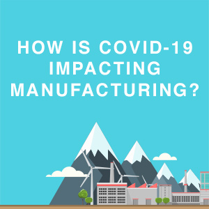How Is COVID-19 Impacting Manufacturing?